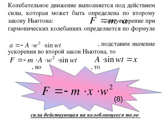 Колебательное движение выполняется под действием силы, которая может быть определена по второму закону Ньютона: , но ускорение при гармонических колебаниях определяется по формуле , подставим значение ускорения во второй закон Ньютона, то , но , то …