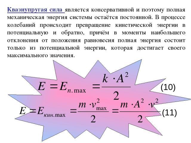 Квазиупругая сила является консервативной и поэтому полная механическая энергия системы остаётся постоянной. В процессе колебаний происходит превращение кинетической энергии в потенциальную и обратно, причём в моменты наибольшего отклонения от полож…