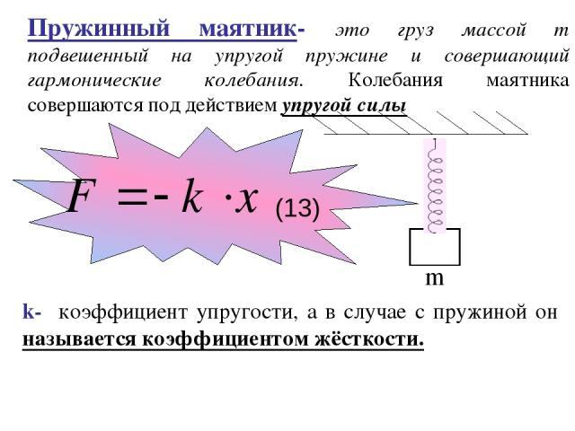 Пружинный маятник- это груз массой m подвешенный на упругой пружине и совершающий гармонические колебания. Колебания маятника совершаются под действием упругой силы m k- коэффициент упругости, а в случае с пружиной он называется коэффициентом жёстко…