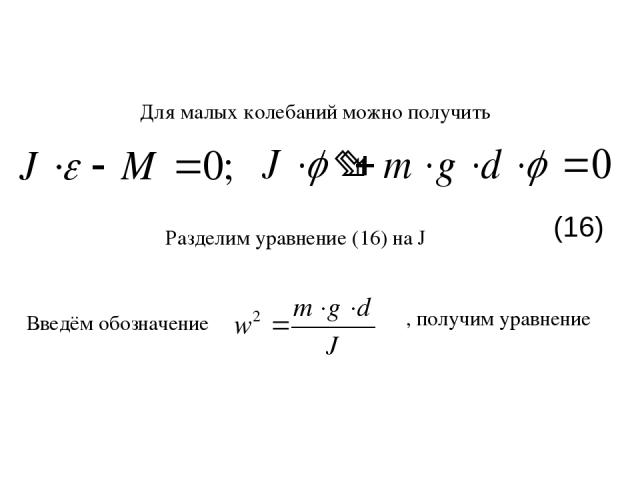 Разделим уравнение (16) на J Введём обозначение , получим уравнение Для малых колебаний можно получить (16)