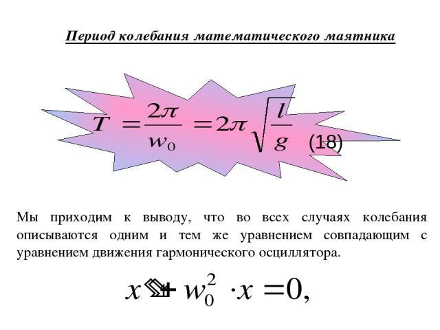 Период колебания математического маятника Мы приходим к выводу, что во всех случаях колебания описываются одним и тем же уравнением совпадающим с уравнением движения гармонического осциллятора. (18)