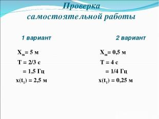 1 вариант 2 вариант Xm= 5 м T = 2/3 c υ = 1,5 Гц x(t1) = 2,5 м Xm= 0,5 м T = 4 c