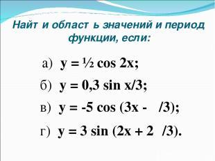 Найти область значений и период функции, если: б) y = 0,3 sin x/3; а) y = ½ cos