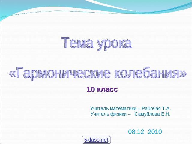 08.12. 2010 Учитель математики – Рабочая Т.А. Учитель физики – Самуйлова Е.Н. 10 класс 5klass.net