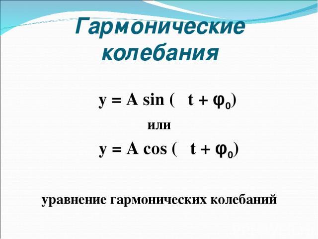 Гармонические колебания y = A sin (ωt + φ0) или y = A cos (ωt + φ0) уравнение гармонических колебаний