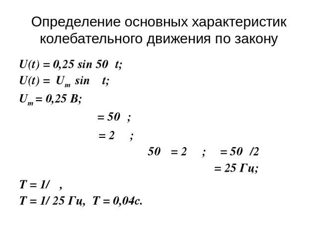 U(t) = 0,25 sin 50πt; U(t) = Um sin ωt; Um = 0,25 В; ω = 50π; ω = 2πυ; 50π = 2πυ; υ = 50π/2π υ = 25 Гц; T = 1/υ , T = 1/ 25 Гц, T = 0,04c. Определение основных характеристик колебательного движения по закону