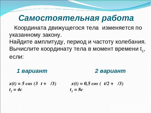 Самостоятельная работа Координата движущегося тела изменяется по указанному закону. Найдите амплитуду, период и частоту колебания. Вычислите координату тела в момент времени t1, если: 1 вариант 2 вариант х(t) = 5 cos (3πt + π/3) х(t) = 0,5 cos (πt/2…