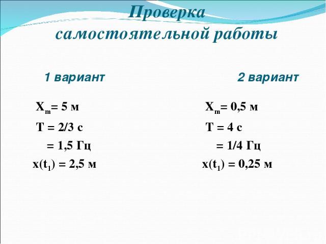 1 вариант 2 вариант Xm= 5 м T = 2/3 c υ = 1,5 Гц x(t1) = 2,5 м Xm= 0,5 м T = 4 c υ = 1/4 Гц x(t1) = 0,25 м Проверка самостоятельной работы