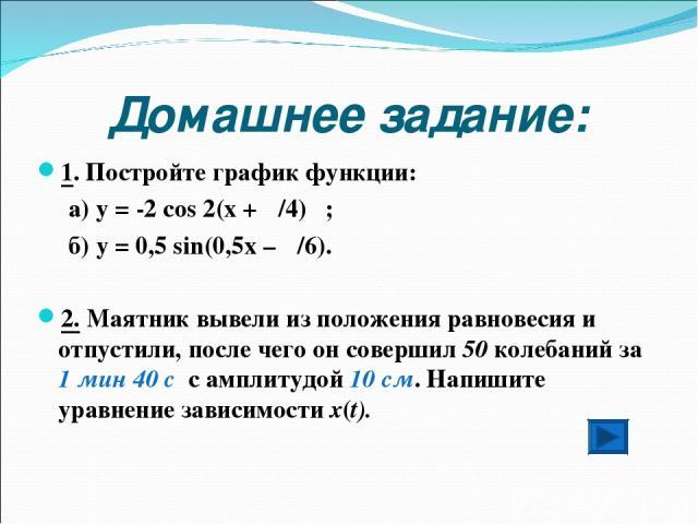 Домашнее задание: 1. Постройте график функции: а) у = -2 соs 2(x + π/4) ; б) y = 0,5 sin(0,5x – π/6). 2. Маятник вывели из положения равновесия и отпустили, после чего он совершил 50 колебаний за 1 мин 40 c с амплитудой 10 см. Напишите уравнение зав…