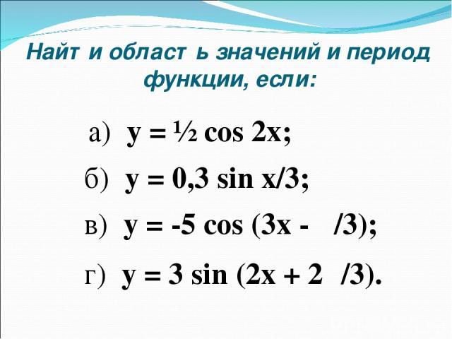 Найти область значений и период функции, если: б) y = 0,3 sin x/3; а) y = ½ cos 2x; в) y = -5 cos (3x - π/3); г) y = 3 sin (2x + 2π/3).