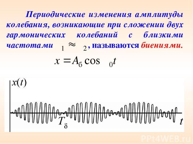 Периодические изменения амплитуды колебания, возникающие при сложении двух гармонических колебаний с близкими частотами , называются биениями.