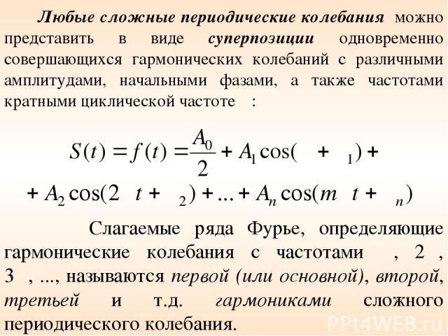 Слагаемые ряда Фурье, определяющие гармонические колебания с частотами ω, 2ω, 3ω, ..., называются первой (или основной), второй, третьей и т.д. гармониками сложного периодического колебания. Любые сложные периодические колебания можно представить в …