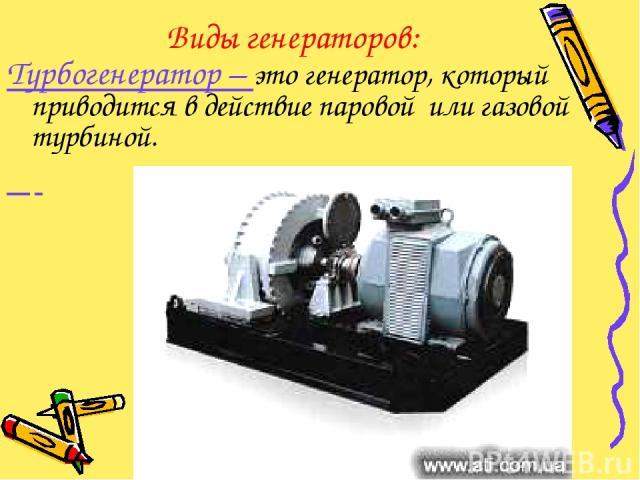 Виды генераторов: Турбогенератор – это генератор, который приводится в действие паровой или газовой турбиной.