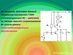 По принципу действия данный генератор аналогичен ГЛИН с интегрирующей RC – цепоч