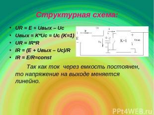 Структурная схема: UR = E + Uвых – Uc Uвых = K*Uc = Uc (K=1) UR = IR*R IR = (E +
