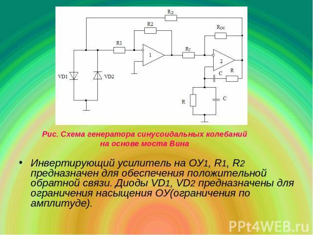 Инвертирующий усилитель на ОУ1, R1, R2 предназначен для обеспечения положительной обратной связи. Диоды VD1, VD2 предназначены для ограничения насыщения ОУ(ограничения по амплитуде). Рис. Схема генератора синусоидальных колебаний на основе моста Вина