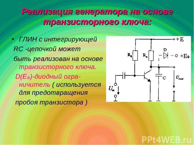 Реализация генератора на основе транзисторного ключа: ГЛИН с интегрирующей RC -цепочкой может быть реализован на основе транзисторного ключа. D(Eф)-диодный огра-ничитель ( используется для предотвращения пробоя транзистора )