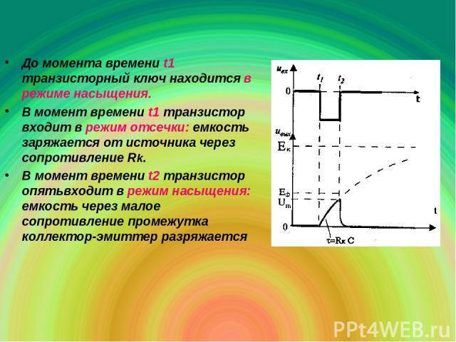 До момента времени t1 транзисторный ключ находится в режиме насыщения. В момент времени t1 транзистор входит в режим отсечки: емкость заряжается от источника через сопротивление Rk. В момент времени t2 транзистор опятьвходит в режим насыщения: емкос…