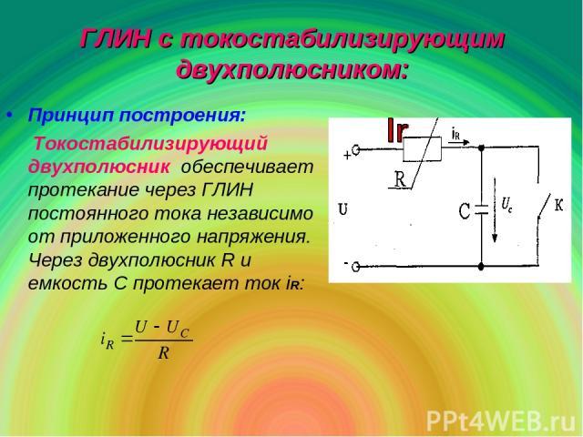 ГЛИН с токостабилизирующим двухполюсником: Принцип построения: Токостабилизирующий двухполюсник обеспечивает протекание через ГЛИН постоянного тока независимо от приложенного напряжения. Через двухполюсник R и емкость С протекает ток iR: