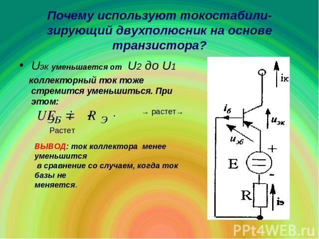 Почему используют токостабили-зирующий двухполюсник на основе транзистора? Uэк уменьшается от U2 до U1 коллекторный ток тоже стремится уменьшиться. При этом: → растет→ Растет ВЫВОД: ток коллектора менее уменьшится в сравнение со случаем, когда ток б…