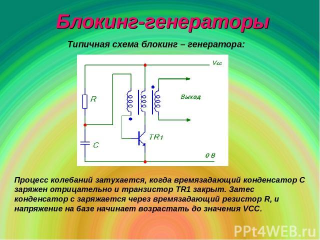 Блокинг-генераторы Типичная схема блокинг – генератора: Процесс колебаний затухается, когда времязадающий конденсатор С заряжен отрицательно и транзистор ТR1 закрыт. Затес конденсатор с заряжается через времязадающий резистор R, и напряжение на базе…