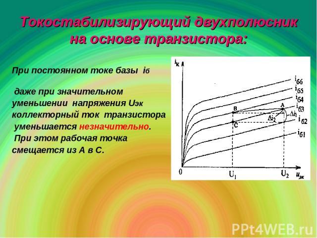 Токостабилизирующий двухполюсник на основе транзистора: При постоянном токе базы iб даже при значительном уменьшении напряжения Uэк коллекторный ток транзистора уменьшается незначительно. При этом рабочая точка смещается из А в С.