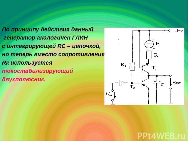 По принципу действия данный генератор аналогичен ГЛИН с интегрирующей RC – цепочкой, но теперь вместо сопротивления Rк используется токостабилизирующий двухполюсник.