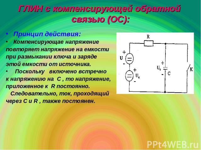 ГЛИН с компенсирующей обратной связью (ОС): Принцип действия: Компенсирующае напряжение повторяет напряжение на емкости при размыкании ключа и заряде этой емкости от источника. Поскольку включено встречно к напряжению на С , то напряжение, приложенн…