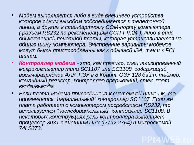 Модем выполняется либо в виде внешнего устройства, которое одним выходом подсоединяется к телефонной линии, а другим к стандартному COM-поpту компьютера ( разъем RS232 по рекомендациям CCITT V.24 ), либо в виде обыкновенной печатной платы, которая у…