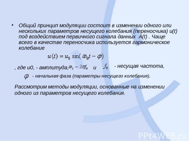 Общий принцип модуляции состоит в изменении одного или нескольких параметров несущего колебания (переносчика) u(t) под воздействием первичного сигнала данных A(t) . Чаще всего в качестве переносчика используется гармоническое колебание , где u0, - …