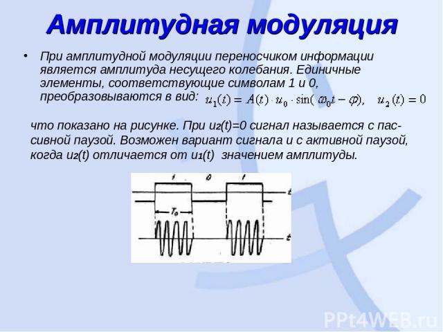 Амплитудная модуляция При амплитудной модуляции переносчиком информации является амплитуда несущего колебания. Единичные элементы, соответствующие символам 1 и 0, преобразовываются в вид: что показано на рисунке. При u2(t)=0сигнал называется с пас …