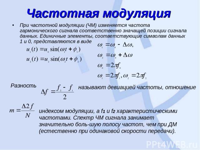 Частотная модуляция При частотной модуляции (ЧМ) изменяется частота гармонического сигнала соответственно значащей позиции сигнала данных. Единичные элементы, соответствующие символам данных 1 и 0, представляются в виде Разность называют девиацией …