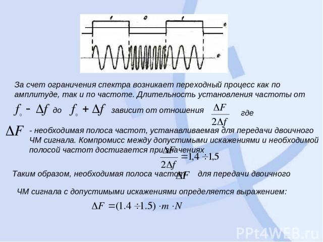 За счет ограничения спектра возникает переходный процесс как по амплитуде, так и по частоте. Длительность установления частоты от до зависит от отношения где - необходимая полоса частот, устанавливаемая для передачи двоичного ЧМ сигнала. Компромисс …