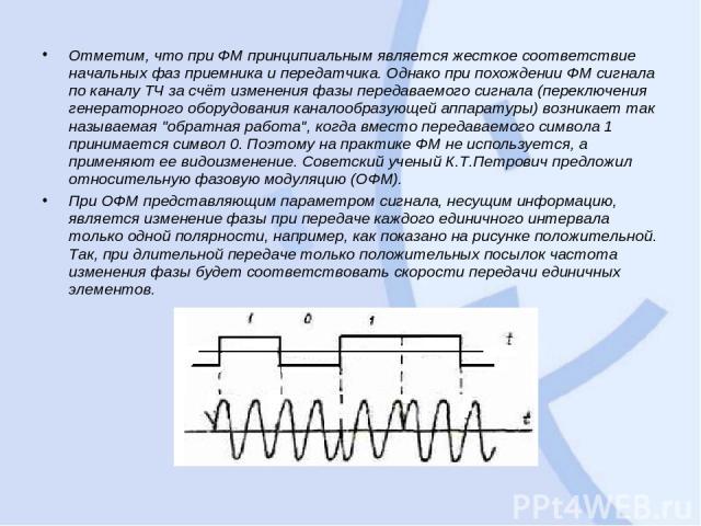 Отметим, что при ФМ принципиальным является жесткое соответствие начальных фаз приемника и передатчика. Однако при похождении ФМ сигнала по каналу ТЧ за счёт изменения фазы передаваемого сигнала (переключения генераторного оборудования каналообразую…