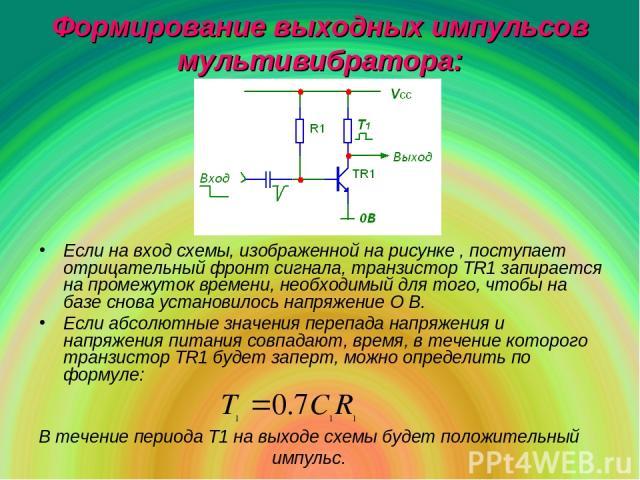 Если на вход схемы, изображенной на рисунке , поступает отрицательный фронт сигнала, транзистор TR1 запирается на промежуток времени, необходимый для того, чтобы на базе снова установилось напряжение О В. Если абсолютные значения перепада напряжения…