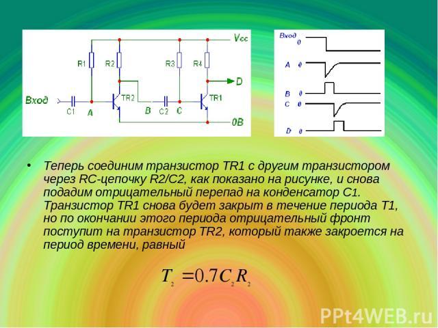 Теперь соединим транзистор TR1 с другим транзистором через RC-цепочку R2/С2, как показано на рисунке, и снова подадим отрицательный перепад на конденсатор С1. Транзистор ТR1 снова будет закрыт в течение периода T1, но по окончании этого периода отри…
