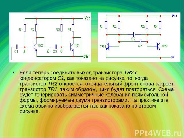 Если теперь соединить выход транзистора ТR2 с конденсатором С1, как показано на рисунке, то, когда транзистор ТR2 откроется, отрицательный фронт снова закроет транзистор ТR1, таким образом, цикл будет повторяться. Схема будет генерировать симметричн…