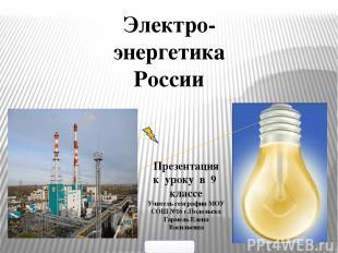 Электро- энергетика России Презентация к уроку в 9 классе Учитель географии МОУ