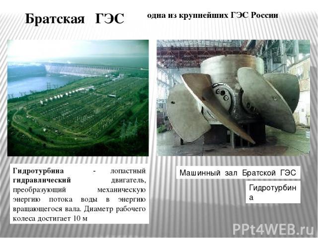Братская ГЭС одна из крупнейших ГЭС России Гидротурбина - лопастный гидравлический двигатель, преобразующий механическую энергию потока воды в энергию вращающегося вала. Диаметр рабочего колеса достигает 10 м Машинный зал Братской ГЭС Гидротурбина