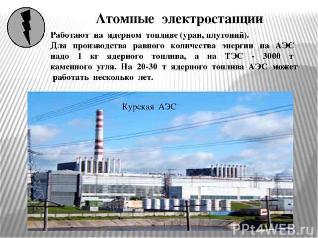 Атомные электростанции Курская АЭС Работают на ядерном топливе (уран, плутоний). Для производства равного количества энергии на АЭС надо 1 кг ядерного топлива, а на ТЭС - 3000 т каменного угля. На 20-30 т ядерного топлива АЭС может работать несколько лет.
