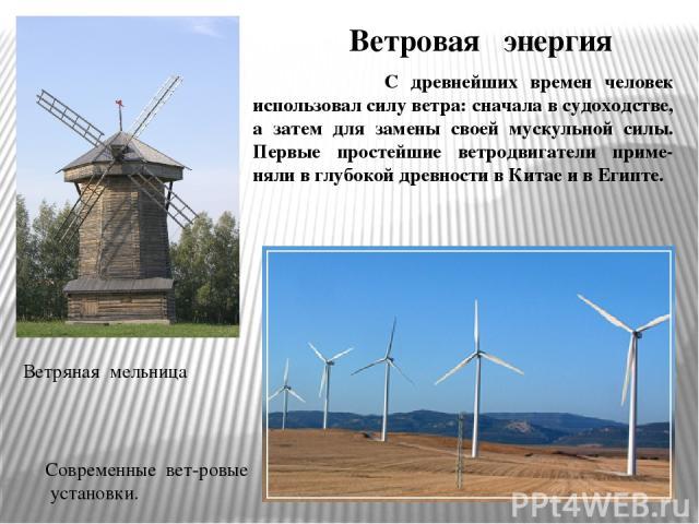 С древнейших времен человек использовал силу ветра: сначала в судоходстве, а затем для замены своей мускульной силы. Первые простейшие ветродвигатели приме-няли в глубокой древности в Китае и в Египте. Ветровая энергия Современные вет-ровые установк…
