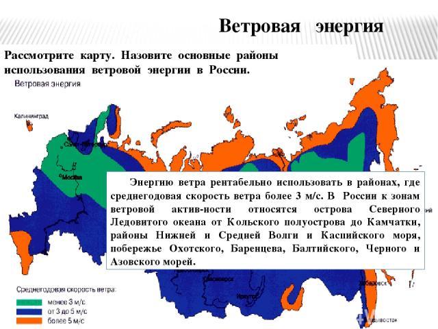 Ветровая энергия Рассмотрите карту. Назовите основные районы использования ветровой энергии в России. Энергию ветра рентабельно использовать в районах, где среднегодовая скорость ветра более 3 м/с. В России к зонам ветровой актив-ности относятся ост…