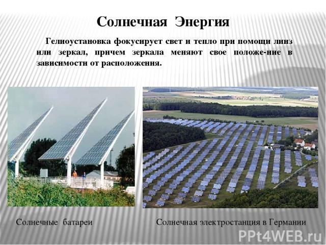 Солнечная Энергия Гелиоустановка фокусирует свет и тепло при помощи линз или зеркал, причем зеркала меняют свое положе-ние в зависимости от расположения. Солнечная электростанция в Германии Солнечные батареи