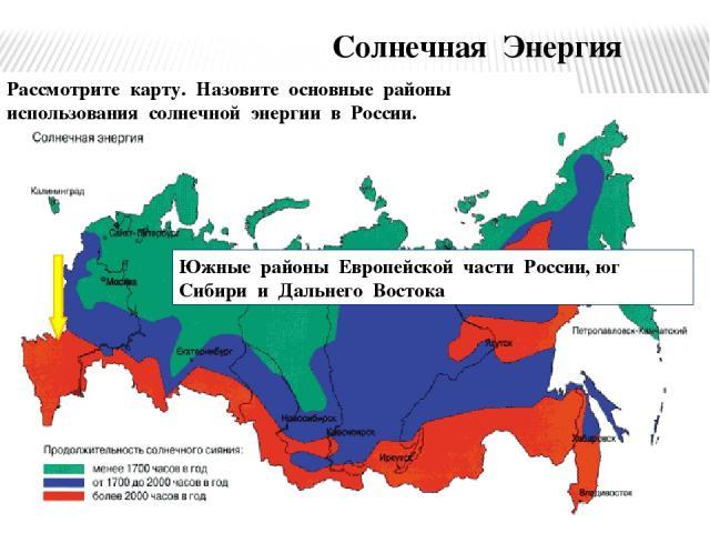 Солнечная Энергия Рассмотрите карту. Назовите основные районы использования солнечной энергии в России. Южные районы Европейской части России, юг Сибири и Дальнего Востока