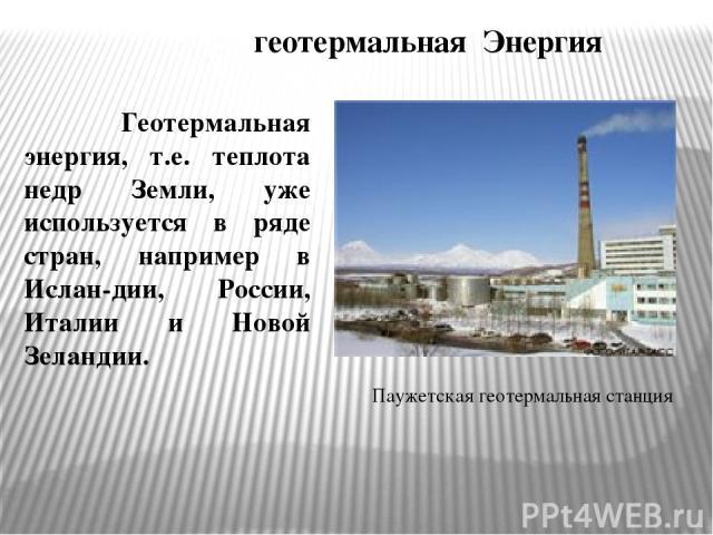 геотермальная Энергия Геотермальная энергия, т.е. теплота недр Земли, уже используется в ряде стран, например в Ислан-дии, России, Италии и Новой Зеландии. Паужетская геотермальная станция