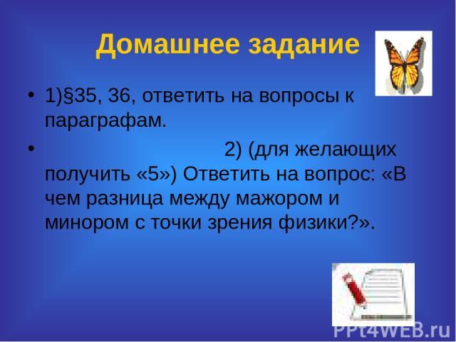 Домашнее задание 1)§35, 36, ответить на вопросы к параграфам. 2) (для желающих получить «5») Ответить на вопрос: «В чем разница между мажором и минором с точки зрения физики?».