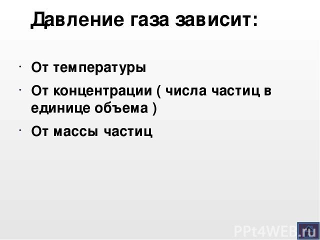 Давление газа зависит: От температуры От концентрации ( числа частиц в единице объема ) От массы частиц