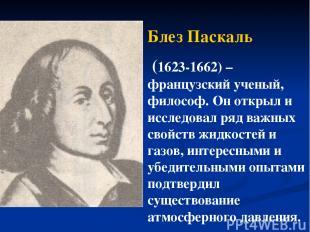 Блез Паскаль (1623-1662) – французский ученый, философ. Он открыл и исследовал р