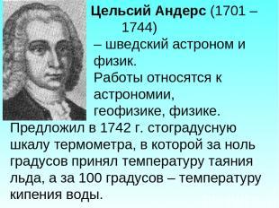 Цельсий Андерс (1701 – 1744) – шведский астроном и физик. Работы относятся к аст