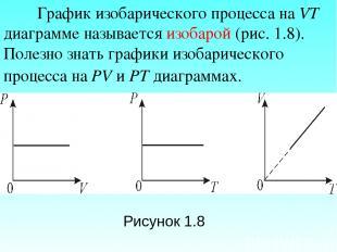 График изобарического процесса на VT диаграмме называется изобарой (рис. 1.8). П